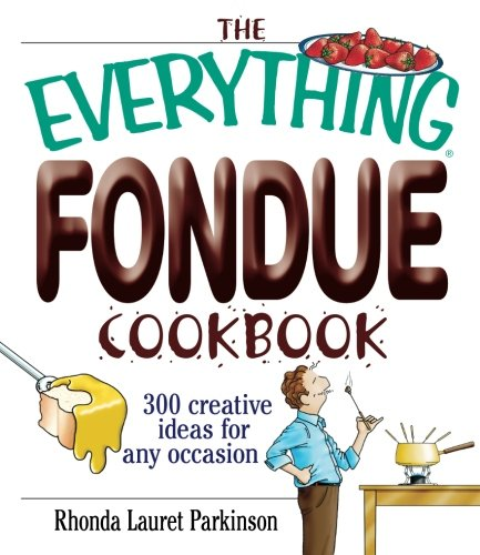 The Everything Fondue Cookbook: 300 Creative Ideas for Any Occasion by Rhonda Lauret Parkinson