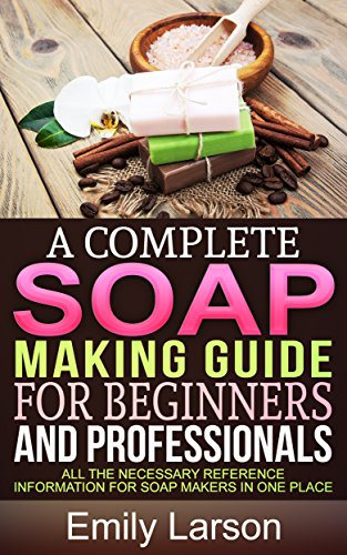 A Complete Soap Making Guide For Beginners And Professionals: All the necessary reference information for soap makers in one place (Soap Making Books Book 1)