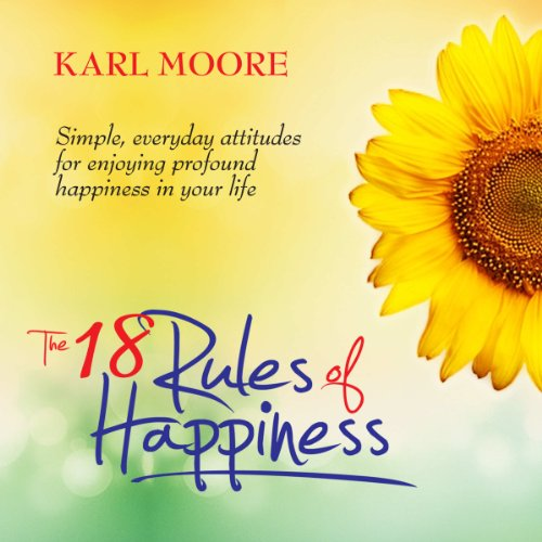 The 18 Rules of Happiness: How to Be Happy