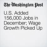 U.S. Added 156,000 Jobs in December; Wage Growth Picked Up | Ana Swanson