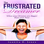 The Frustrated Dreamer: When Your Dreams Are Bigger than Your Now   Juanita Jones