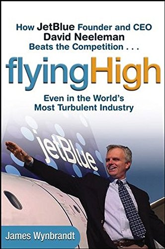 Flying High  How Jetblue Founder And Ceo David Neeleman Beats The Competition    Even In The Worlds Most Turbulent Industry