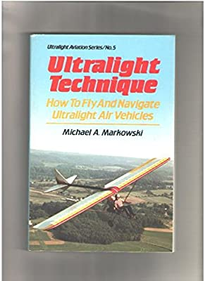 Ultralight Technique: How to Fly and Navigate Ultralight Air Vehicles (Ultralight aviation series)