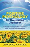 Positive Psychology for Overcoming Depression: Self-help Strategies for Happiness, Inner Strength and Well-being of Miriam Akhtar 1st (first) Edition on 02 February 2012