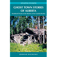 Ghost Town Stories of Alberta: Abandoned Dreams in the Shadows of the Canadian Rockies (Amazing Stories)