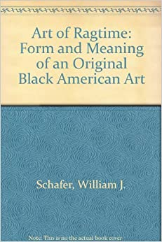 Art of Ragtime: Form and Meaning of an Original Black American Art ...