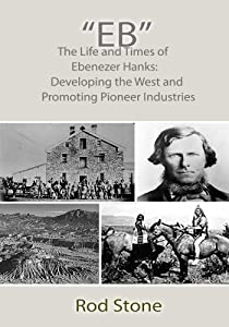 """""""Eb"""": The Life and Times of Ebenezer Hanks: Developing the West and Promoting Pioneer Industries"""