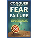 Conquer Your Fear of Failure: Escape Your Comfort Zone, Overcome Anxiety, Take Action Despite Being Scared, and Reinvent A Fearless You