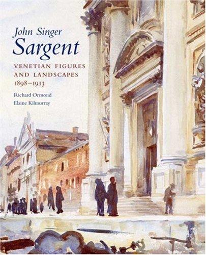 John Singer Sargent: Venetian Figures and Landscapes 1898-1913: Complete Paintings: Volume VI