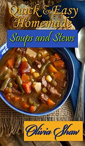Quick & Easy Homemade Soups and Stews by Olivia Shaw