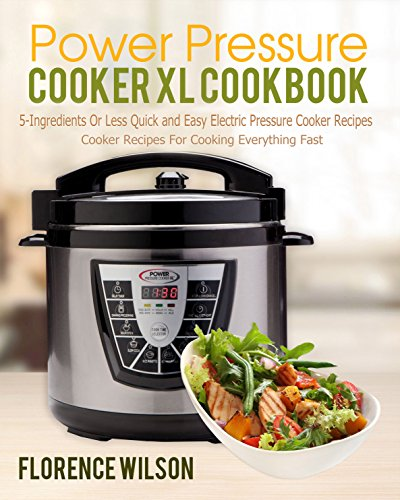 Power Pressure Cooker XL Cookbook: 5-Ingredients Or Less Quick and Easy Electric Pressure Cooker Recipes For Cooking Everything Fast by Florence  Wilson