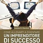 Come allenarti a diventare un imprenditore di successo | Andrea Maurizio Gilardoni