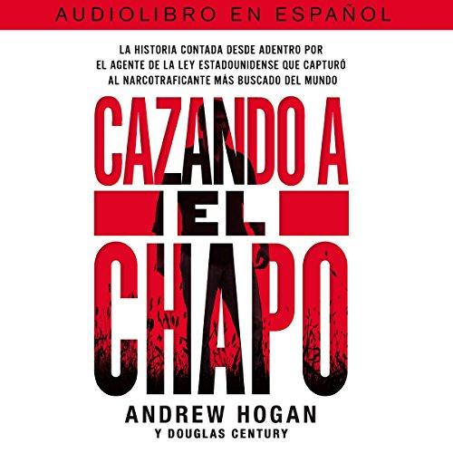 Cazando a El Chapo [Hunting El Chapo]: La historia contada desde adentro por el agente de la ley estadounidense que captur al narcotraficante ms buscado del mundo [The Story Told from the Inside.]