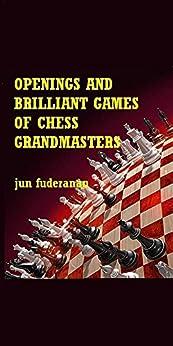 Openings and Brilliant Games of Chess Grandmasters by [Fuderanan, Jun]