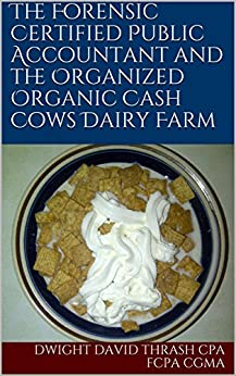 The Forensic Certified Public Accountant and the Organized Organic Cash Cows Dairy Farm (The Forensic Certified Public Accountant and the ... Book 7) by [Thrash CPA FCPA CGMA, Dwight David]