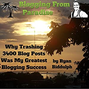 Blogging from Paradise: Why Trashing 3400 Blog Posts Was My Greatest Blogging Success Audiobook