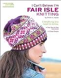 I Can't Believe I'm Fair Isle Knitting (Leisure Arts #5553)