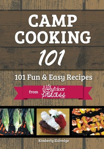 Camp Cooking 101: 101 Fun & Easy Recipes  from  The Outdoor Princess by Kimberly Eldredge