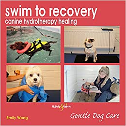 67280f2c7b5 Swim to recovery  canine hydrotherapy healing (Gentle Dog Care Series)   Amazon.co.uk  Emily Wong  9781845843410  Books