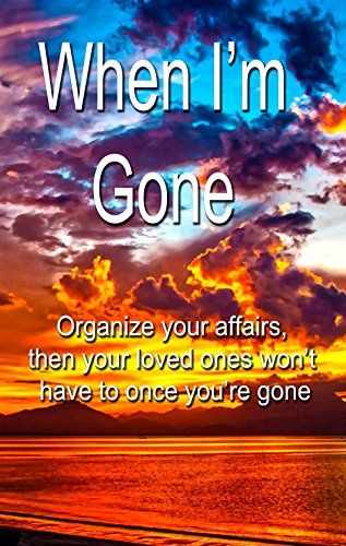 When I'm Gone:  Organize your affairs, then your loved ones won't have to: A journal for all the important information your executor will need upon your death.