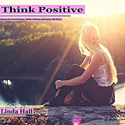 Think Positive: Hypnosis to Feel Happy, Relieve Stress, and Enjoy Life More
