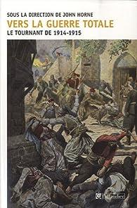 Vers la guerre totale : Le tournant de 1914-1915 par John N. Horne