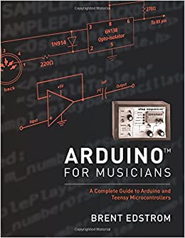 Arduino for Musicians: A Complete Guide to Arduino and Teensy