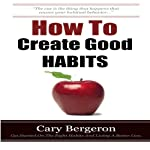 How to Create Good Habits | Cary Bergeron