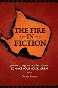 The Fire in Fiction: Passion, Purpose and Techniques to Make Your Novel Great by Donald Maass (2009-05-07)