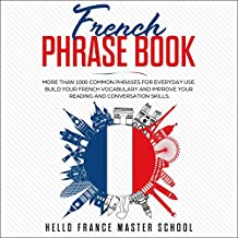 French Phrase Book: More than 1000 Common Phrases for Everyday Use. Build Your French Vocabulary and Improve Your Reading and Conversation Skills