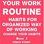 Your Work Routine: Habits for Organized Way of Working: Change Your Habits, Book 2 | Jonas Stark