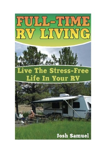 Full-Time RV Living: Live The Stress-Free Life In Your RV: (RV Parks, RV Living) (Small RV) pdf