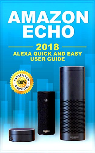 Amazon Echo: 2018 Alexa Quick and Easy User Guide (Essential user manuals for Alexa)