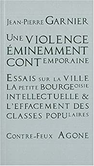 Une violence éminemment contemporaine : Essais sur la ville, la petite bourgeoisie intellectuelle et l'effacement des classes populaires par Jean-Pierre Garnier
