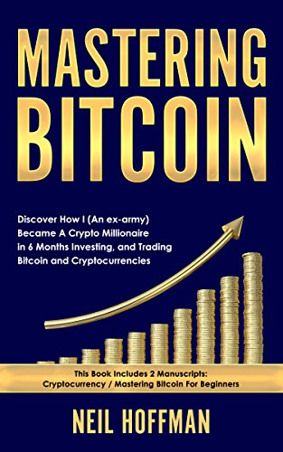 Bitcoin: Mastering Bitcoin: Discover How I (An ex-army) Became A Crypto Millionaire in 6 Months Investing, and Trading Bitcoin and Cryptocurrencies (Bitcoin Trading Secrets)