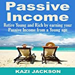 Passive Income: Retire Young and Rich by Earning Your Passive Income from a Young Age | Kazi Jackson