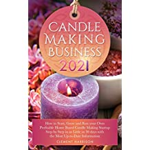 Candle Making Business 2021: How to Start, Grow and Run Your Own Profitable Home Based Candle Startup Step by Step in as Little as 30 Days With the Most Up-To-Date Information