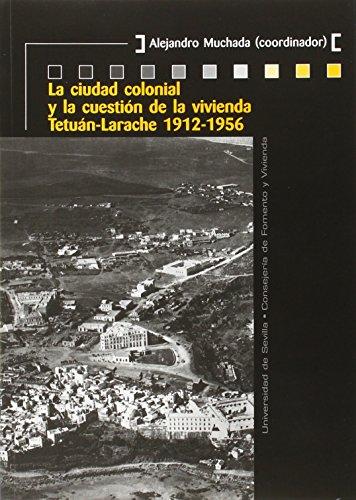 Descargar Libro Ciudad Colonial Y La Cuestión De La Vivienda,la. Tetuán-larache 1912-1956 Alejandro Muchada (coord.)