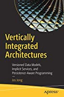 Vertically Integrated Architectures: Versioned Data Models, Implicit Services, and Persistence-Aware Programming Front Cover