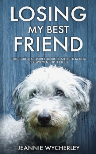 Losing My Best Friend: Thoughtful support for those affected by dog bereavement or pet loss (Losing Your Dog Best Friend)