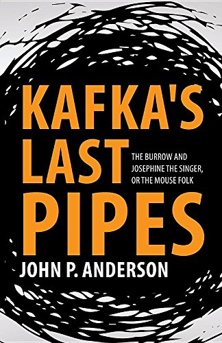 Kafka's Last Pipes: The Burrow and Josephine the Singer, or the Mouse Folk (Josephine The Singer Or The Mouse Folk)
