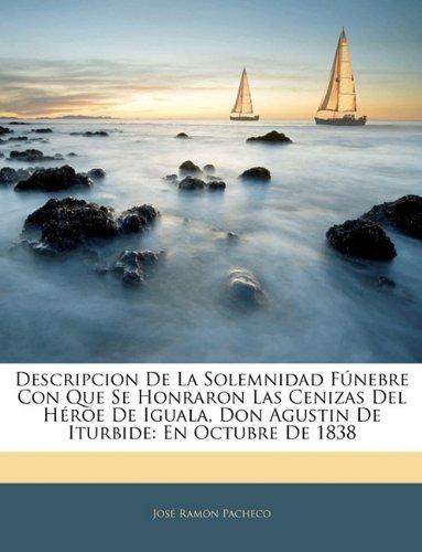 Descripcion De La Solemnidad Fúnebre Con Que Se Honraron Las Cenizas Del Héroe De Iguala, Don Agustin De Iturbide: En Octubre De 1838 (Spanish Edition) PDF