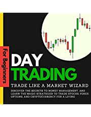Day Trading for Beginners: Trade like a Market Wizard: Discover the Secrets to Money Management, and Learn the Magic Strategies to Trade Stocks, Forex, Options, and Cryptocurrency for a Living
