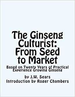 The Ginseng Culturist: From Seed to Market: Based on Twenty Years of Practical Experience Growing Ginseng