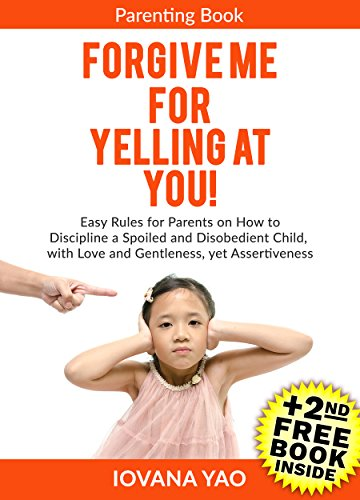 Parenting: FORGIVE ME FOR YELLING AT YOU! How to Discipline a Spoiled and Disobedient Child, with Love and Gentleness,  yet Assertiveness (Parenting,Toddlers,Single,With Love and L