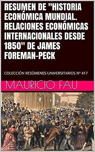 """eBookStore:RESUMEN DE """"HISTORIA ECONÓMICA MUNDIAL. RELACIONES ECONÓMICAS INTERNACIONALES DESDE 1850"""" DE JAMES FOREMAN-PECK: COLECCIÓN RESÚMENES UNIVERSITARIOS Nº 417 (Spanish Edition) PDF PDB"""