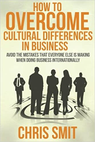 Descargar Epub How To Overcome Cultural Differences In Business: Avoid The Mistakes That Everyone Else Is Making When Doing Business Internationally