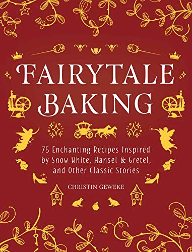 Fairytale Baking: Delicious Treats Inspired by Hansel & Gretel, Snow White, and Other Classic Stories by Christin Geweke