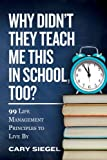 Why Didn t They Teach Me This in School, Too?: 99 Life Management Principles To Live By