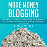Make Money Blogging: The Strategy Guide to Generating Profitable Passive Incomes from Your Blog, Profit with Affiliate Marketing, SEO, Digital Advertising, Social Media, and Online Businesses